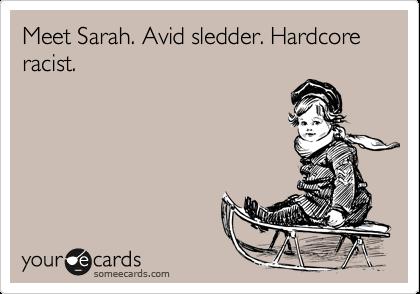 Meet Sarah. Avid sledder. Hardcore racist.