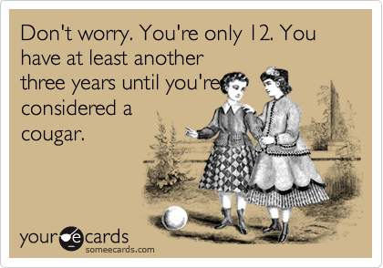 Don't worry. You're only 12. You have at least another three years until you're considered a  cougar.