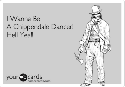 I Wanna Be A Chippendale Dancer! Hell Yea!!