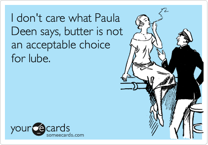 I don't care what Paula Deen says, butter is not an acceptable choice for lube.