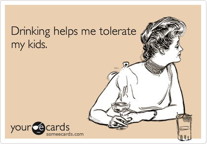 Drinking helps me tolerate my kids.