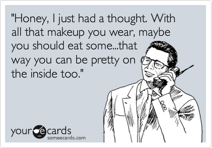 """""""Honey, I just had a thought. With all that makeup you wear, maybe you should eat some...that way you can be pretty on the inside too."""""""