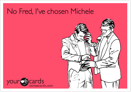 No Fred, I've chosen Michele
