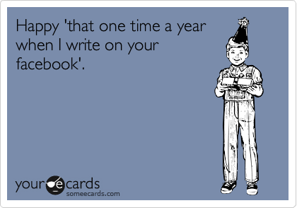 Happy 'that one time a year when I write on your facebook'.