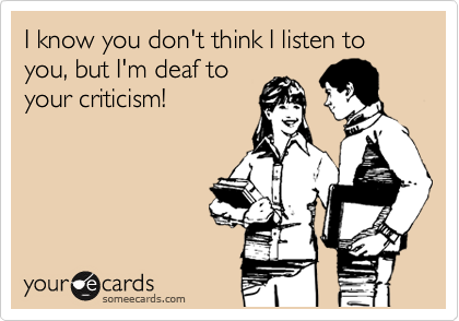 I know you don't think I listen to you, but I'm deaf to your criticism!