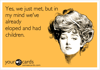 Yes, we just met, but in my mind we've already eloped and had children.