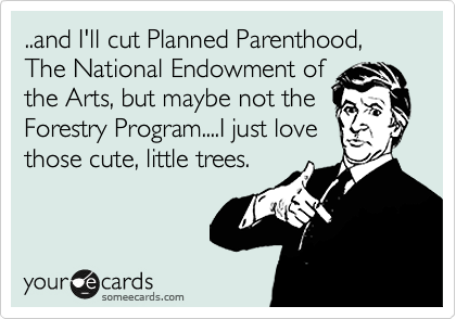 ..and I'll cut Planned Parenthood, The National Endowment of the Arts, but maybe not the  Forestry Program....I just love those cute, little trees.
