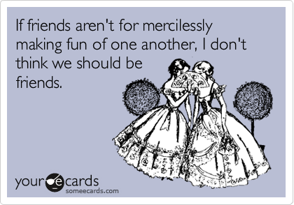 If friends aren't for mercilessly making fun of one another, I don't think we should be friends.