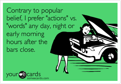 """Contrary to popular belief, I prefer """"actions"""" vs. """"words"""" any day, night or early morning hours after the bars close."""