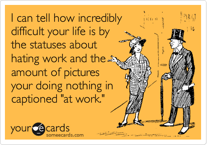 """I can tell how incredibly  difficult your life is by  the statuses about hating work and the amount of pictures  your doing nothing in captioned """"at work."""""""