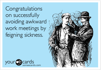 Congratulations  on successfully avoiding awkward work meetings by feigning sickness.