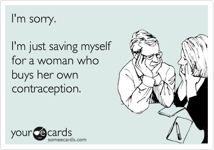 I'm sorry.  I'm just saving myself for a woman who buys her own contraception.