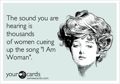 """The sound you are hearing is thousands of women cueing up the song """"I Am  Woman""""."""