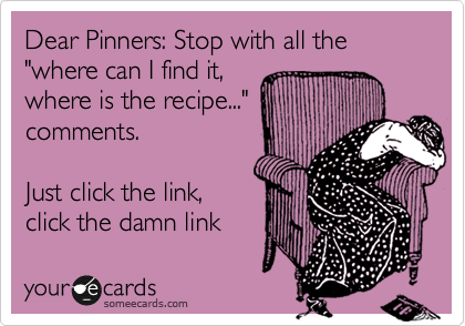 """Dear Pinners: Stop with all the  """"where can I find it, where is the recipe..."""" comments.   Just click the link, click the damn link"""