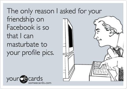The only reason I asked for your friendship on Facebook is so that I can masturbate to your profile pics.