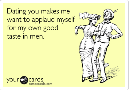 Dating you makes me want to applaud myself for my own good taste in men.
