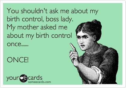 You shouldn't ask me about my birth control, boss lady. My mother asked me about my birth control once......  ONCE!