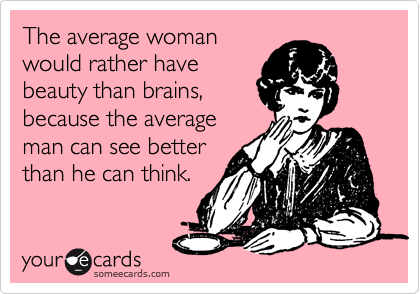 The average woman would rather have beauty than brains, because the average man can see better than he can think.