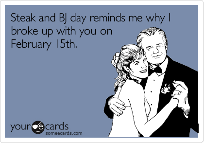 Steak and BJ day reminds me why I broke up with you on February 15th.