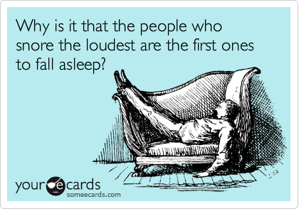Why is it that the people who snore the loudest are the first ones to fall asleep?