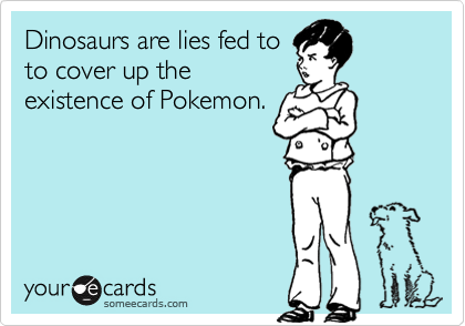Dinosaurs are lies fed to to cover up the existence of Pokemon.