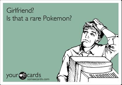 Girlfriend?  Is that a rare Pokemon?