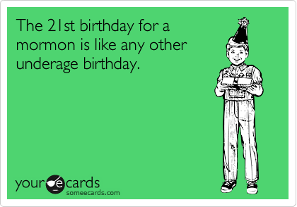 The 21st birthday for a mormon is like any other underage birthday.