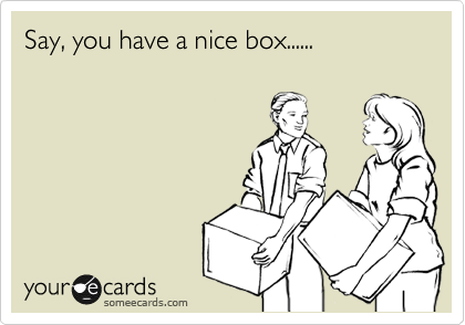 Say, you have a nice box......