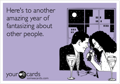 Here's to another amazing year of fantasizing about  other people.