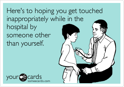 Here's to hoping you get touched inappropriately while in the hospital by someone other than yourself.