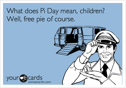 What does Pi Day mean, children? Well, free pie of course.
