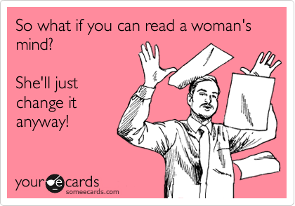 So what if you can read a woman's mind?  She'll just change it anyway!
