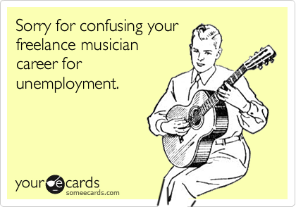 Sorry for confusing your freelance musician career for unemployment.