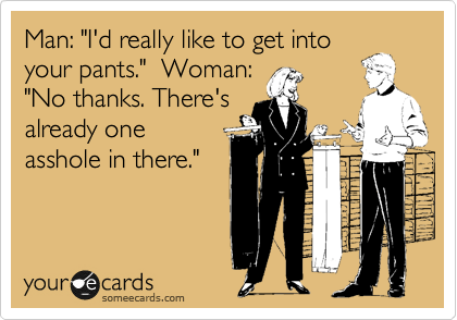 """Man: """"I'd really like to get into your pants.""""  Woman: """"No thanks. There's already one asshole in there."""""""