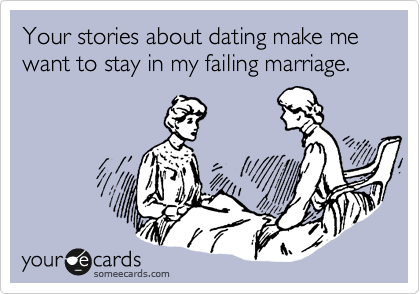 Your stories about dating make me want to stay in my failing marriage.