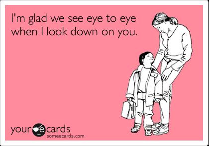 I'm glad we see eye to eye when I look down on you.