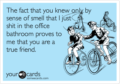 The fact that you knew only by sense of smell that I just shit in the office bathroom proves to me that you are a true friend.