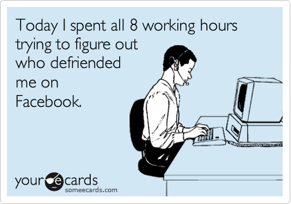 Today I spent all 8 working hours trying to figure out who defriended me on Facebook.