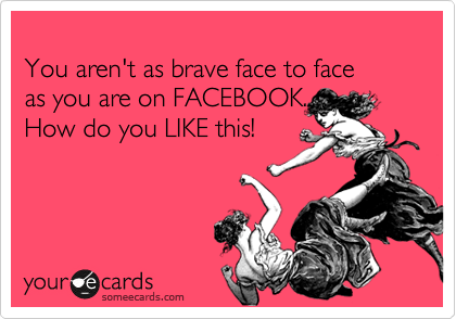 You aren't as brave face to face as you are on FACEBOOK... How do you LIKE this!