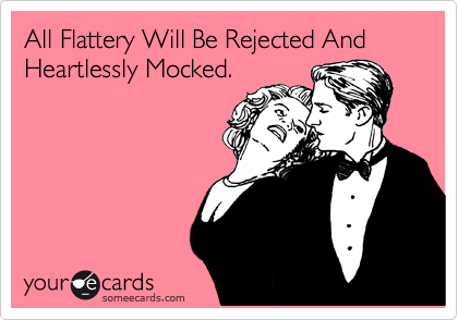 All Flattery Will Be Rejected And Heartlessly Mocked.
