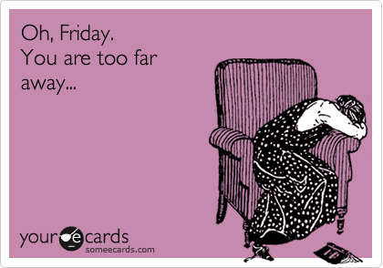Oh, Friday.  You are too far away...