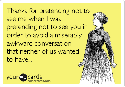Thanks for pretending not to see me when I was pretending not to see you in order to avoid a miserably awkward conversation that neither of us wanted to have...
