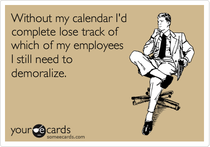Without my calendar I'd complete lose track of which of my employees  I still need to demoralize.