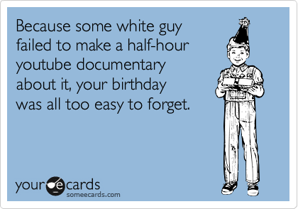 Because some white guy failed to make a half-hour youtube documentary about it, your birthday was all too easy to forget.