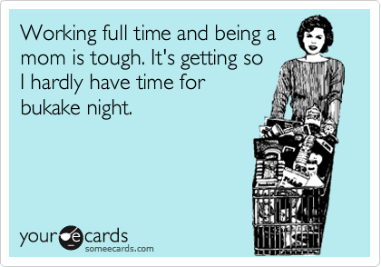 Working full time and being a mom is tough. It's getting so I hardly have time for bukake night.