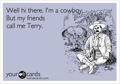 Well hi there. I'm a cowboy.  But my friends  call me Terry.