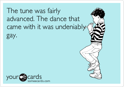 The tune was fairly advanced. The dance that came with it was undeniably gay.