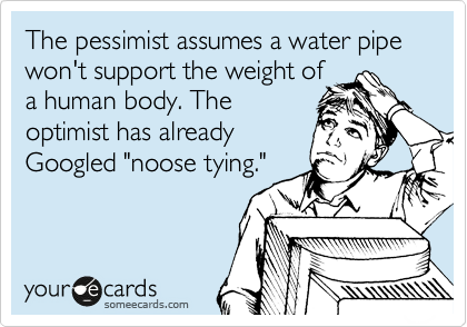 """The pessimist assumes a water pipe won't support the weight of a human body. The optimist has already Googled """"noose tying."""""""