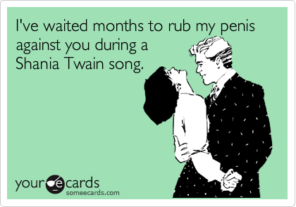 I've waited months to rub my penis against you during a Shania Twain song.
