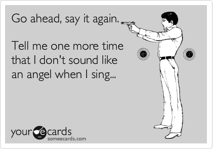 Go ahead, say it again.  Tell me one more time that I don't sound like an angel when I sing...